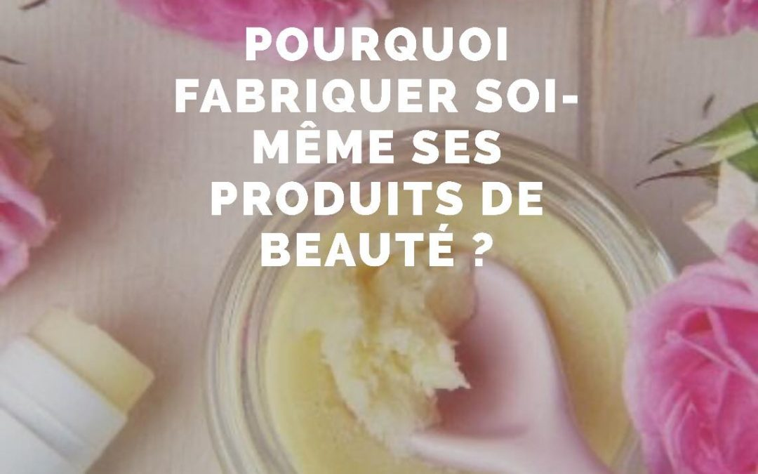 Pourquoi fabriquer soi-même ses produits de beauté ?